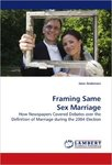 Framing Same Sex Marriage: How Newspapers Covered Debates over the Definition of Marriage during the 2004 Election by Jenn Anderson