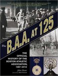 The B.A.A. at 125: The Official History of the Boston Athletic Association, 1887-2012 by John Hanc